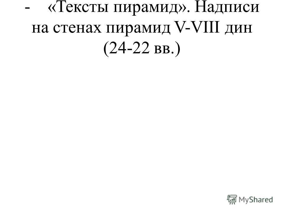 - «Тексты пирамид». Надписи на стенах пирамид V-VIII дин (24-22 вв.)