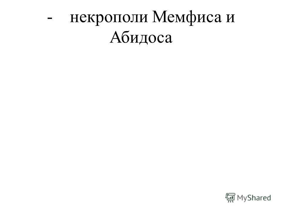 - некрополи Мемфиса и Абидоса