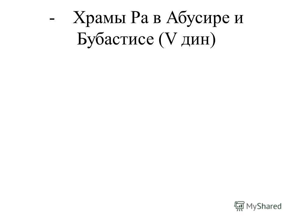 - Храмы Ра в Абусире и Бубастисе (V дин)