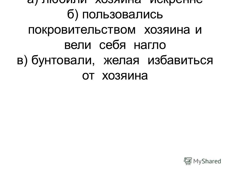 2.Дворовые Троекурова а) любили хозяина искренне б) пользовались покровительством хозяина и вели себя нагло в) бунтовали, желая избавиться от хозяина