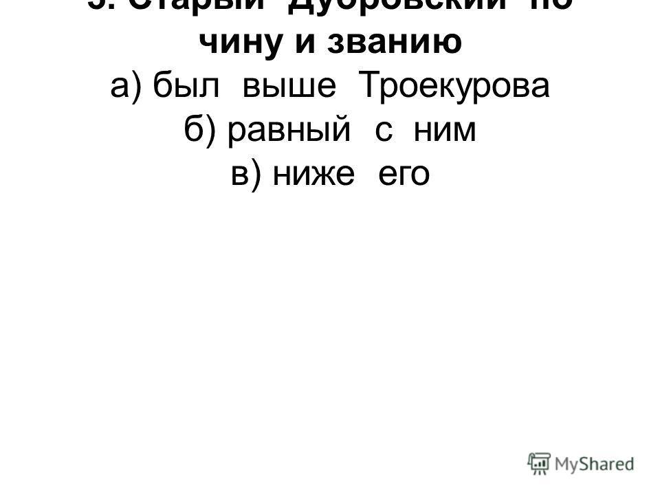 3. Старый Дубровский по чину и званию а) был выше Троекурова б) равный с ним в) ниже его