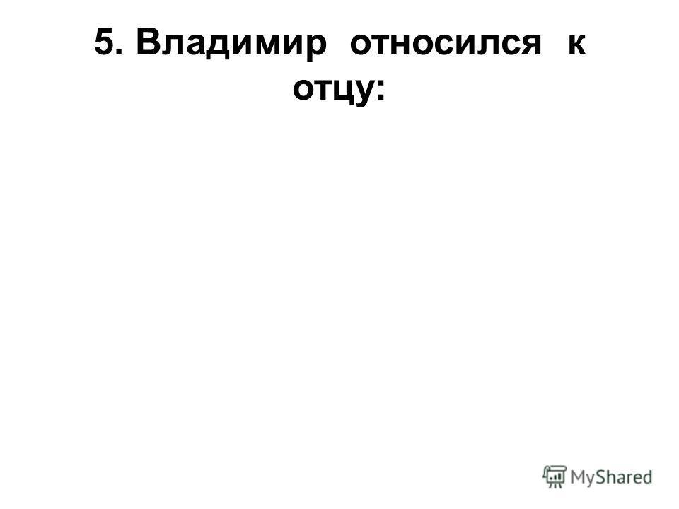 5. Владимир относился к отцу: