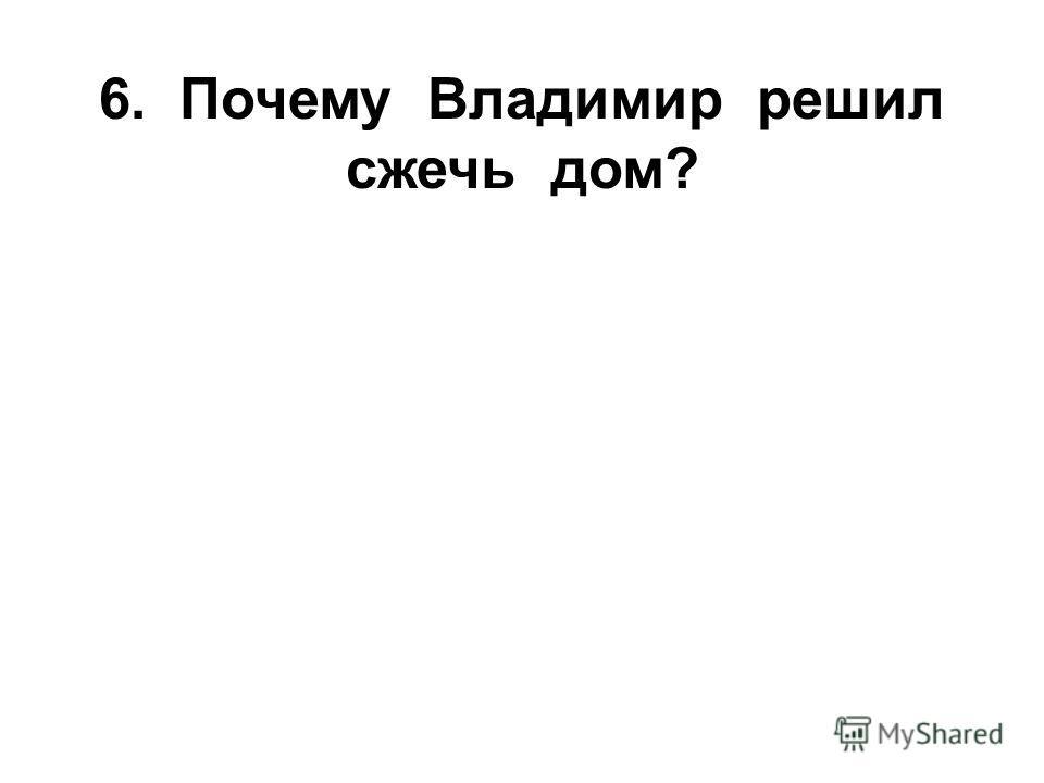 6. Почему Владимир решил сжечь дом?