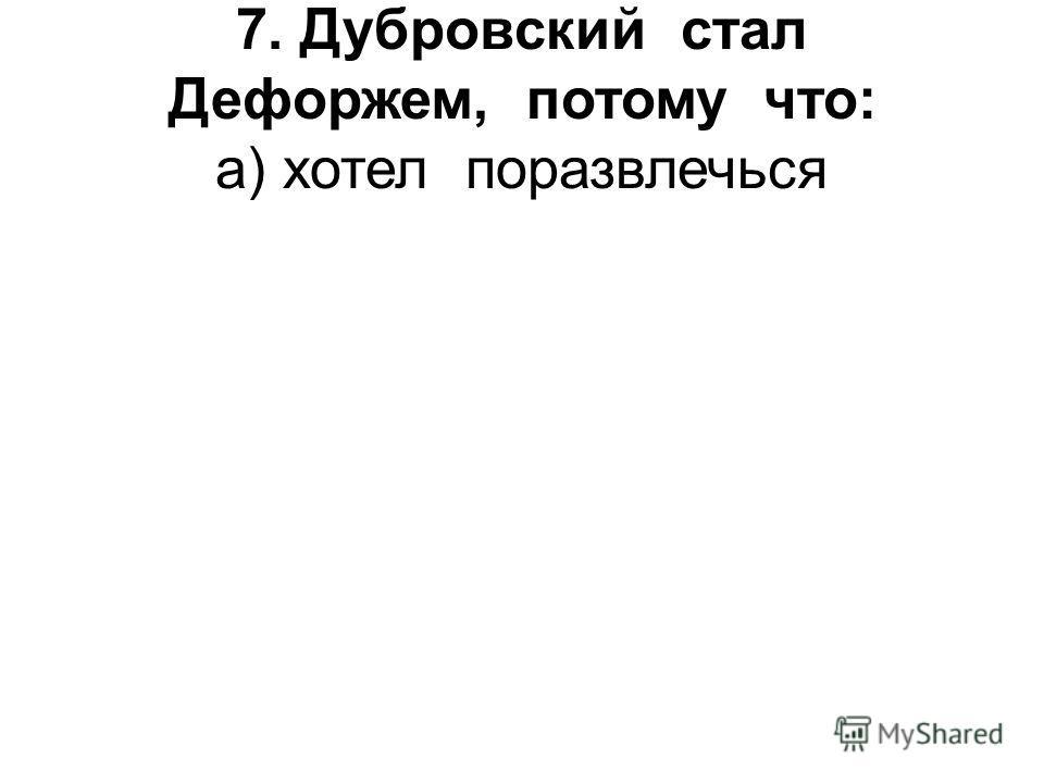 7. Дубровский стал Дефоржем, потому что: а) хотел поразвлечься