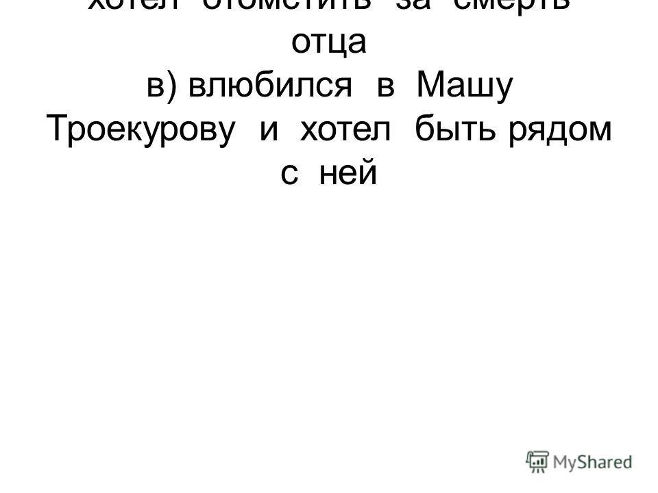 б) ненавидел Троекурова и хотел отомстить за смерть отца в) влюбился в Машу Троекурову и хотел быть рядом с ней