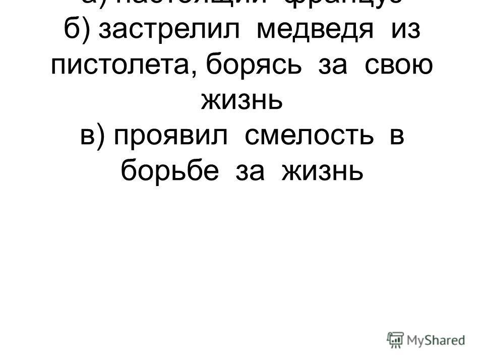 9. Троекуров полюбил Дефоржа, потому что: а) настоящий француз б) застрелил медведя из пистолета, борясь за свою жизнь в) проявил смелость в борьбе за жизнь