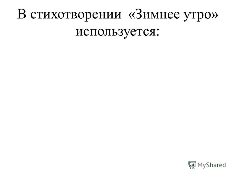 В стихотворении «Зимнее утро» используется: