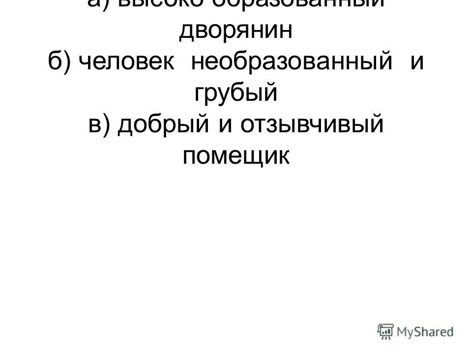 1.Троекуров описан автором как: а) высоко образованный дворянин б) человек необразованный и грубый в) добрый и отзывчивый помещик