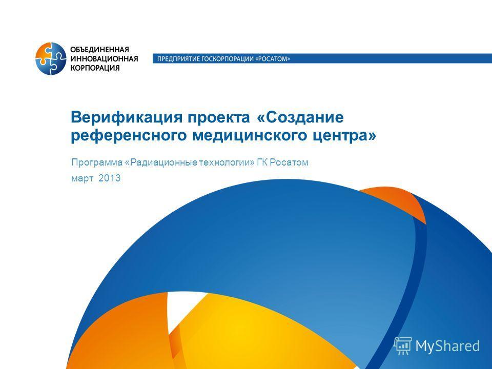 Верификация проекта «Создание референсного медицинского центра» Программа «Радиационные технологии» ГК Росатом март 2013