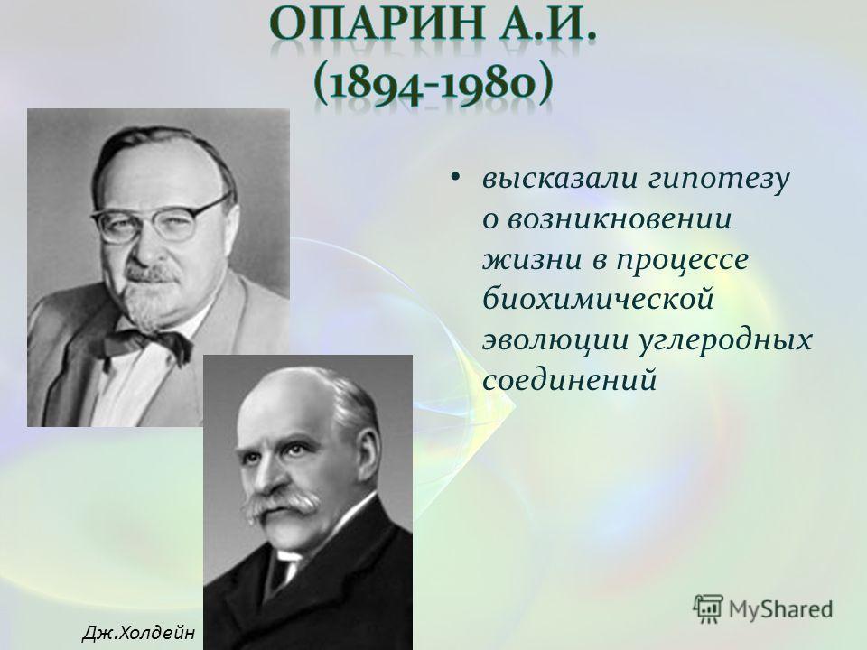 высказали гипотезу о возникновении жизни в процессе биохимической эволюции углеродных соединений Дж.Холдейн