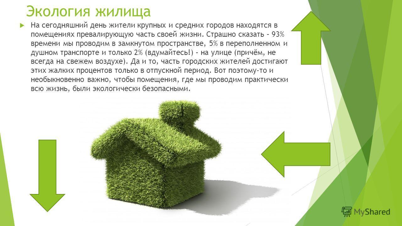 Экология жилища На сегодняшний день жители крупных и средних городов находятся в помещениях превалирующую часть своей жизни. Страшно сказать – 93% времени мы проводим в замкнутом пространстве, 5% в переполненном и душном транспорте и только 2% (вдума
