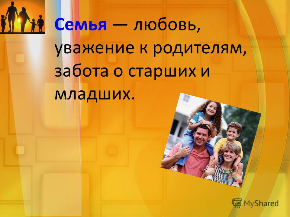 Семья любовь, уважение к родителям, забота о старших и младших.
