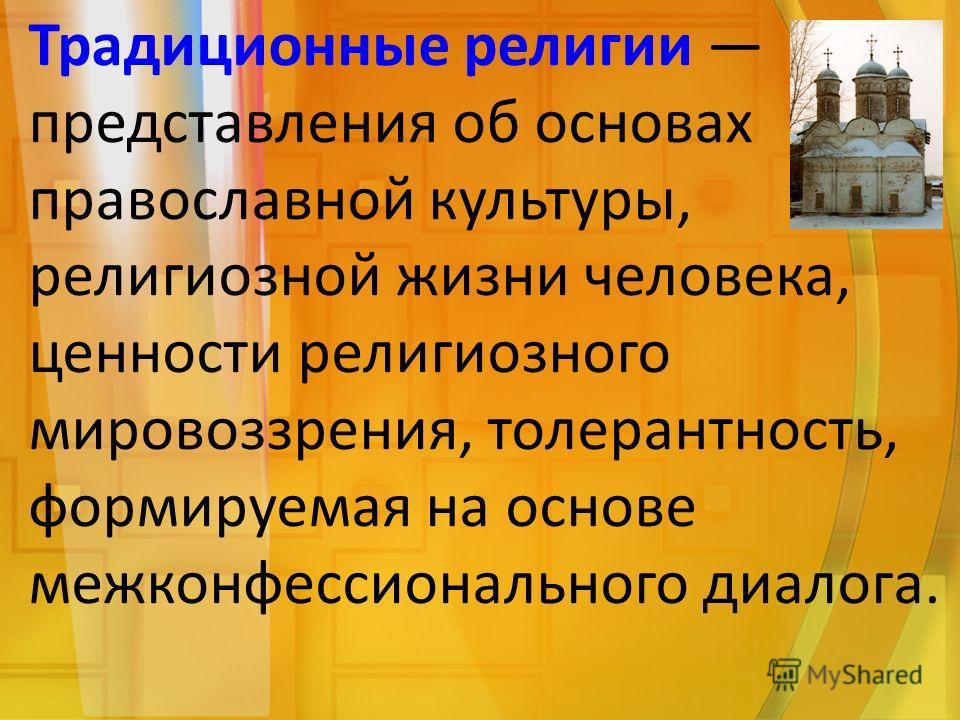 Традиционные религии представления об основах православной культуры, религиозной жизни человека, ценности религиозного мировоззрения, толерантность, формируемая на основе межконфессионального диалога.