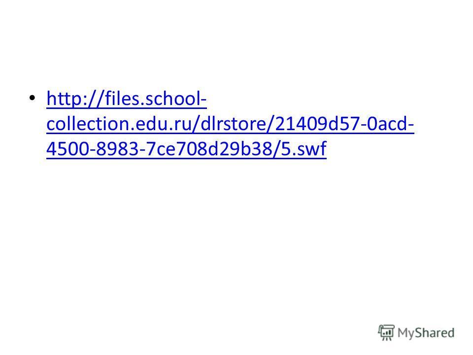 http://files.school- collection.edu.ru/dlrstore/21409d57-0acd- 4500-8983-7ce708d29b38/5.swf http://files.school- collection.edu.ru/dlrstore/21409d57-0acd- 4500-8983-7ce708d29b38/5.swf