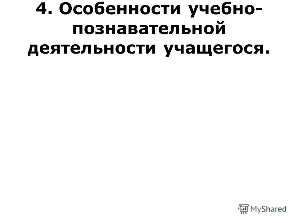 4. Особенности учебно- познавательной деятельности учащегося.