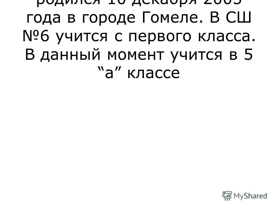Нитенко Алексей Вантинович родился 10 декабря 2005 года в городе Гомеле. В СШ 6 учится с первого класса. В данный момент учится в 5 а классе