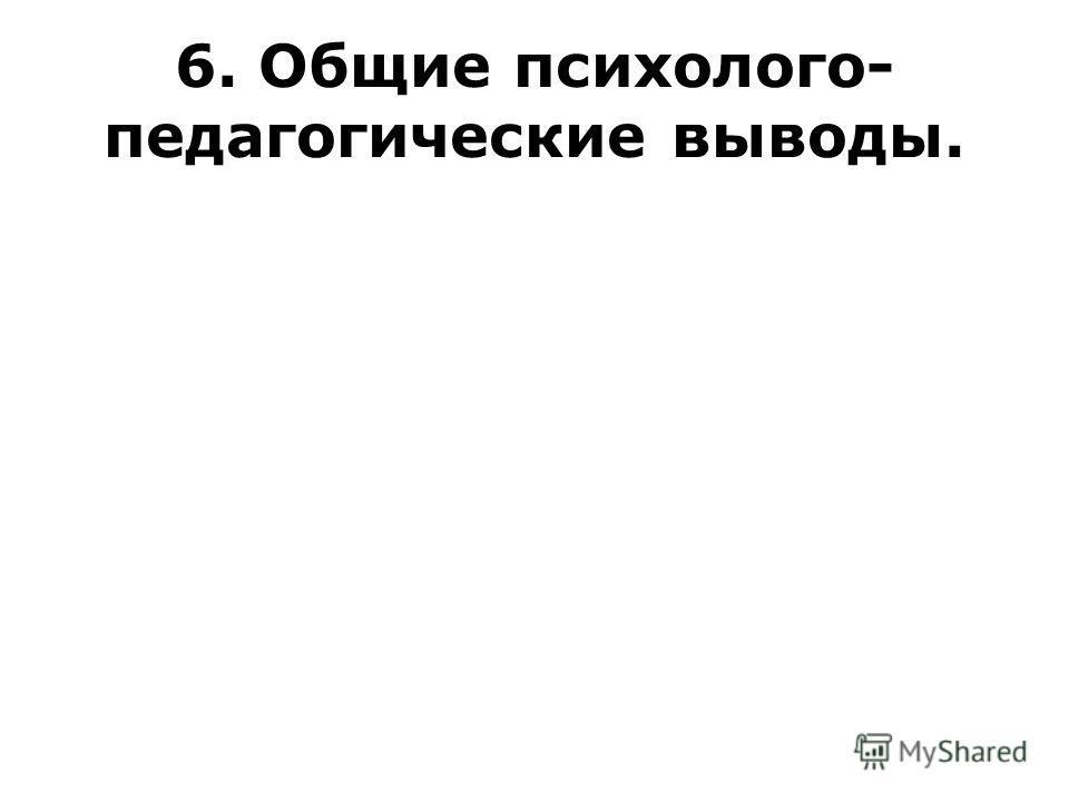 6. Общие психолого- педагогические выводы.