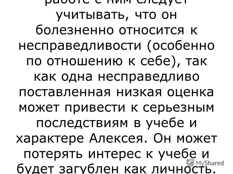 В целом, Нитенко Алексей гармонично развивающаяся личность, обладающая высокими интеллектуальными способностями, хорошей памятью и учебными задатками. При последующей работе с ним следует учитывать, что он болезненно относится к несправедливости (осо