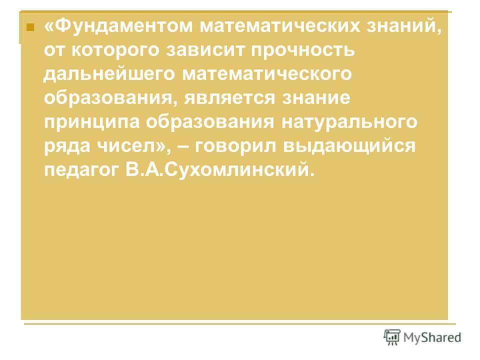 «Фундаментом математических знаний, от которого зависит прочность дальнейшего математического образования, является знание принципа образования натурального ряда чисел», – говорил выдающийся педагог В.А.Сухомлинский.