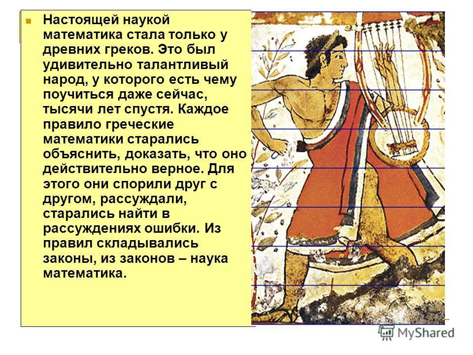 Настоящей наукой математика стала только у древних греков. Это был удивительно талантливый народ, у которого есть чему поучиться даже сейчас, тысячи лет спустя. Каждое правило греческие математики старались объяснить, доказать, что оно действительно