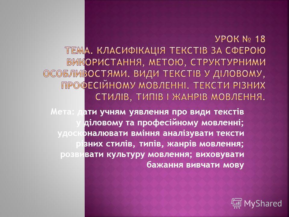 Мета: дати учням уявлення про види текстів у діловому та професійному мовленні; удосконалювати вміння аналізувати тексти різних стилів, типів, жанрів мовлення; розвивати культуру мовлення; виховувати бажання вивчати мову