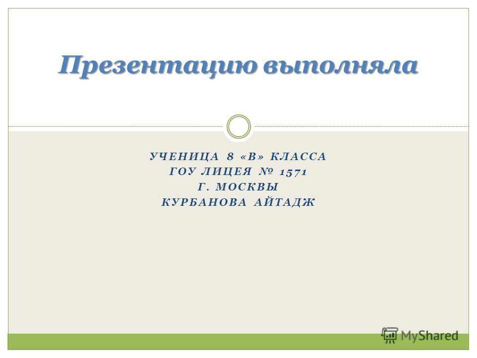 УЧЕНИЦА 8 «В» КЛАССА ГОУ ЛИЦЕЯ 1571 Г. МОСКВЫ КУРБАНОВА АЙТАДЖ Презентацию выполняла