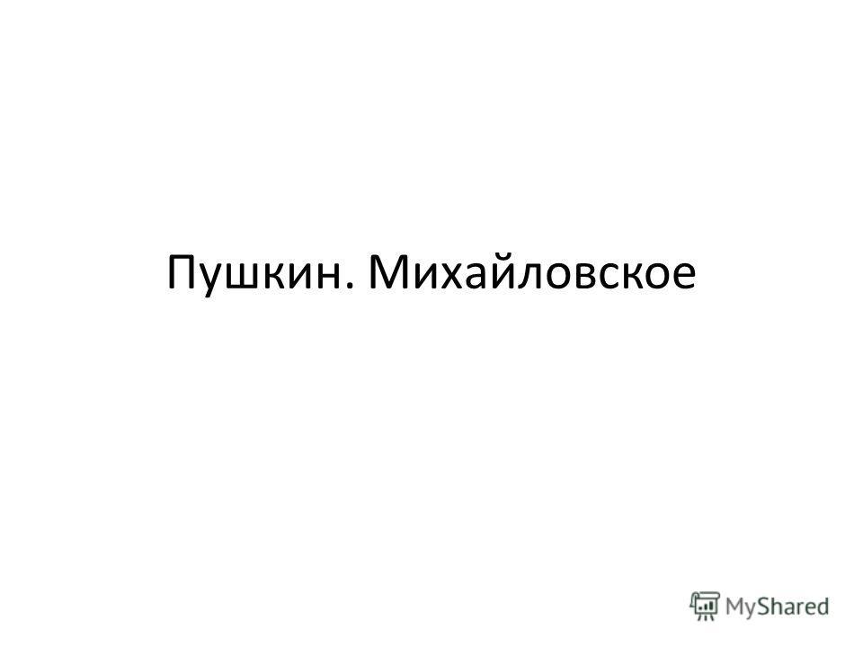 Пушкин. Михайловское