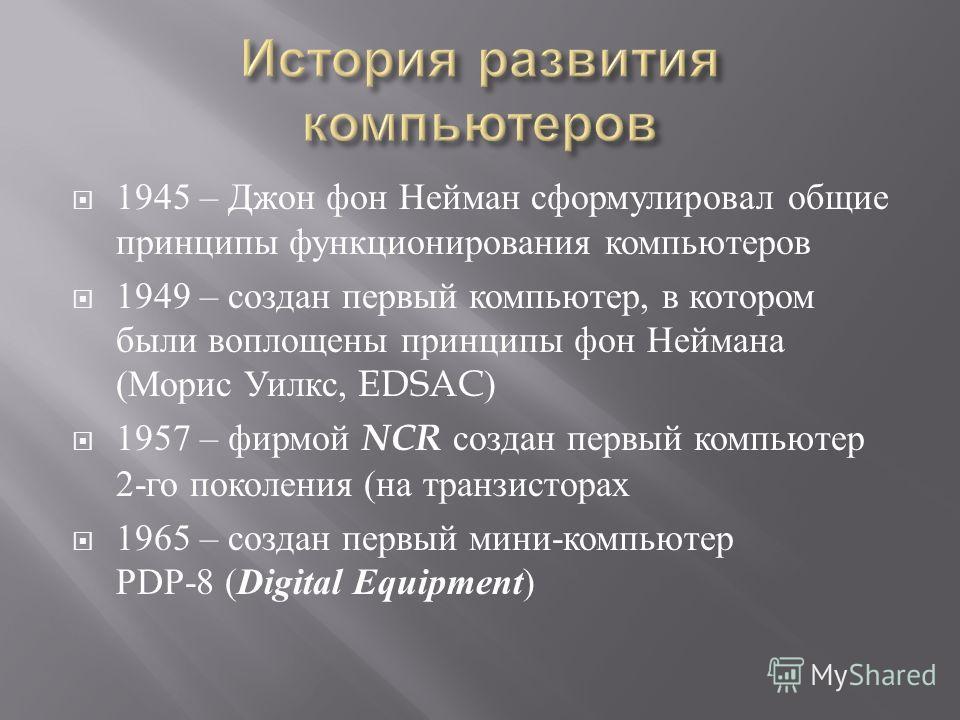 1945 – Джон фон Нейман сформулировал общие принципы функционирования компьютеров 1949 – создан первый компьютер, в котором были воплощены принципы фон Неймана ( Морис Уилкс, EDSAC) 1957 – фирмой NCR создан первый компьютер 2- го поколения ( на транзи
