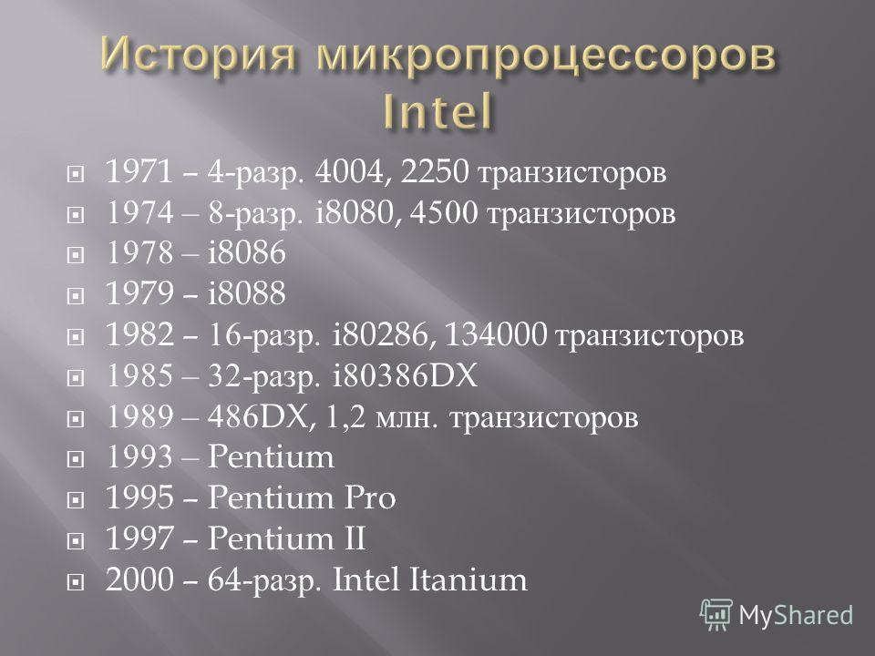 1971 – 4- разр. 4004, 2250 т ранзисторов 1974 – 8- разр. i8080, 4500 т ранзисторов 1978 – i8086 1979 – i8088 1982 – 16- разр. i80286, 134000 т ранзисторов 1985 – 32- разр. i80386DX 1989 – 486DX, 1,2 м лн. т ранзисторов 1993 – Pentium 1995 – Pentium P