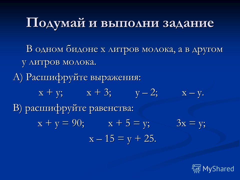 Подумай и выполни задание В одном бидоне х литров молока, а в другом у литров молока. В одном бидоне х литров молока, а в другом у литров молока. А) Расшифруйте выражения: х + у; х + 3; у – 2; х – у. х + у; х + 3; у – 2; х – у. В) расшифруйте равенст
