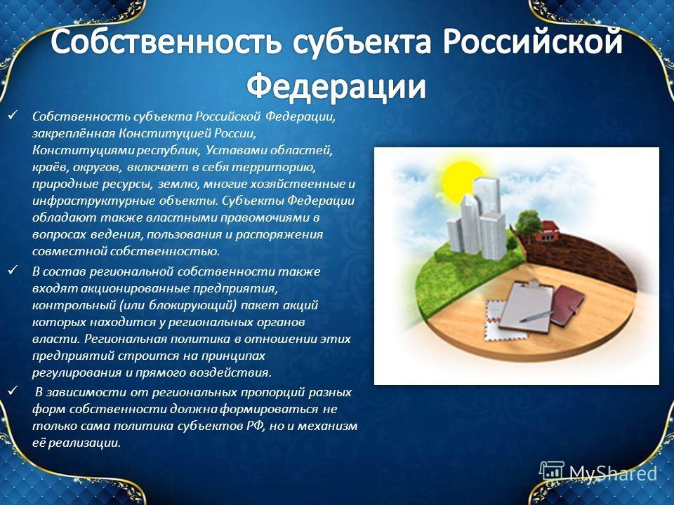 Собственность субъекта Российской Федерации, закреплённая Конституцией России, Конституциями республик, Уставами областей, краёв, округов, включает в себя территорию, природные ресурсы, землю, многие хозяйственные и инфраструктурные объекты. Субъекты
