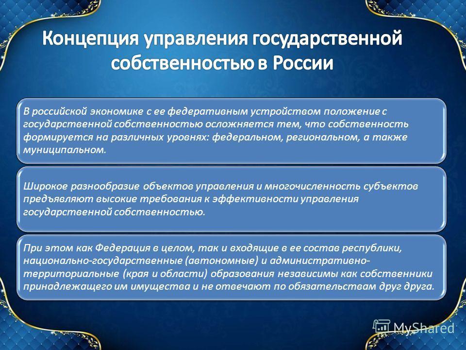 В российской экономике с ее федеративным устройством положение с государственной собственностью осложняется тем, что собственность формируется на различных уровнях: федеральном, региональном, а также муниципальном. Широкое разнообразие объектов управ