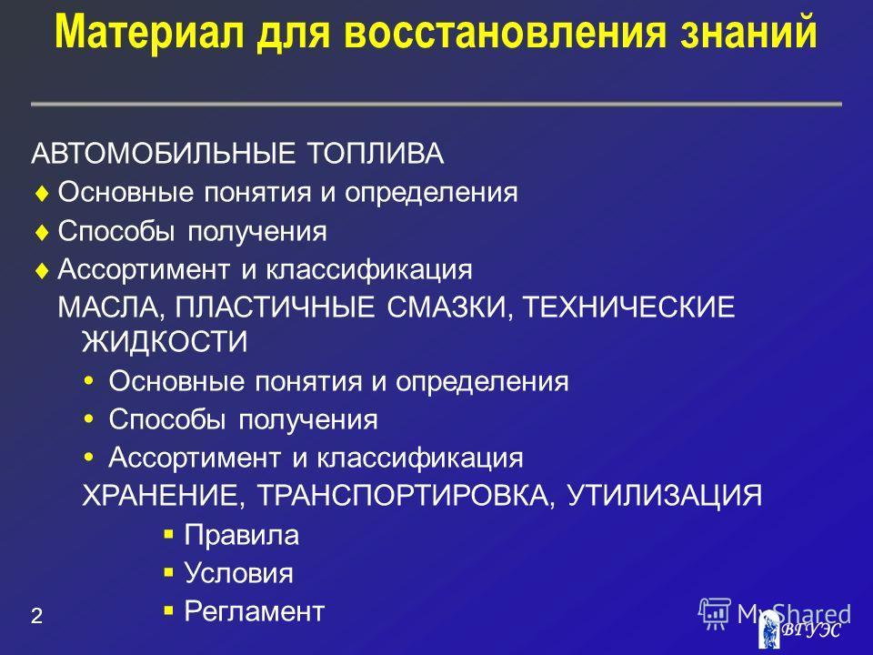 Материал для восстановления знаний 2 АВТОМОБИЛЬНЫЕ ТОПЛИВА Основные понятия и определения Способы получения Ассортимент и классификация МАСЛА, ПЛАСТИЧНЫЕ СМАЗКИ, ТЕХНИЧЕСКИЕ ЖИДКОСТИ Основные понятия и определения Способы получения Ассортимент и клас