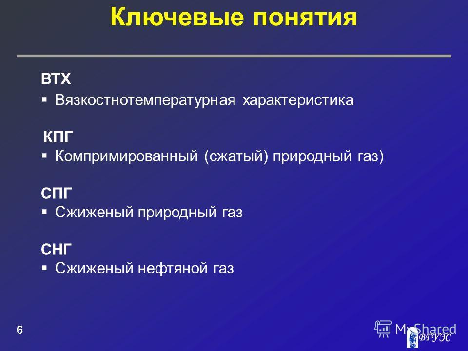 Ключевые понятия 6 ВТХ Вязкостнотемпературная характеристика КПГ Компримированный (сжатый) природный газ) СПГ Сжиженый природный газ СНГ Сжиженый нефтяной газ