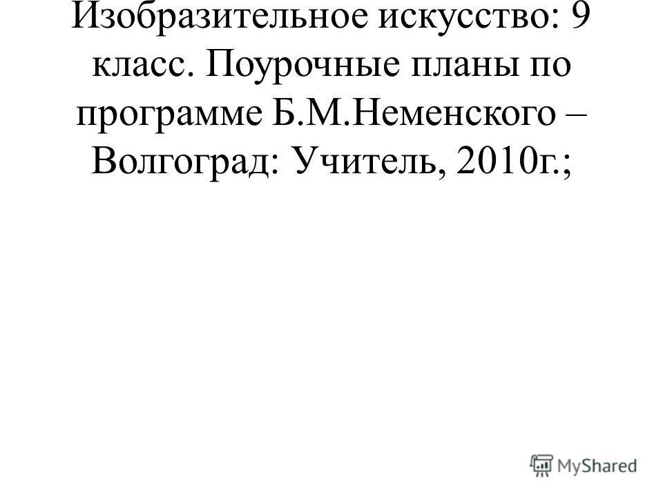 – О.В.Свиридова, Изобразительное искусство: 9 класс. Поурочные планы по программе Б.М.Неменского – Волгоград: Учитель, 2010г.;