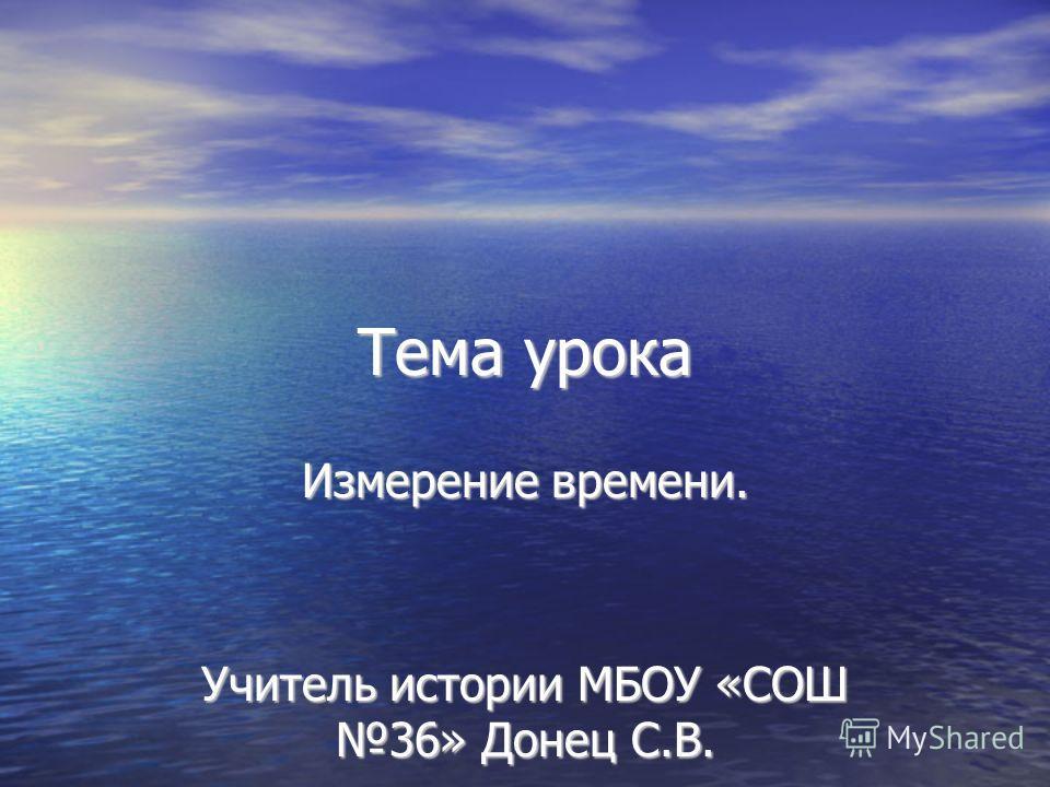 Тема урока Измерение времени. Учитель истории МБОУ «СОШ 36» Донец С.В.