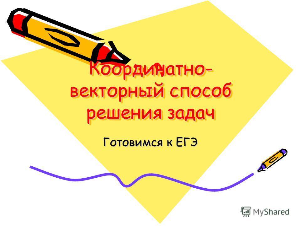 Координатно- векторный способ решения задач Координатно- векторный способ решения задач Готовимся к ЕГЭ