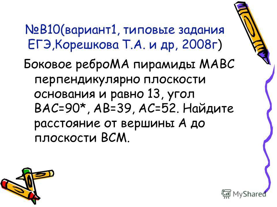 В10(вариант1, типовые задания ЕГЭ,Корешкова Т.А. и др, 2008г) Боковое реброМА пирамиды МАВС перпендикулярно плоскости основания и равно 13, угол ВАС=90*, АВ=39, АС=52. Найдите расстояние от вершины А до плоскости ВСМ.