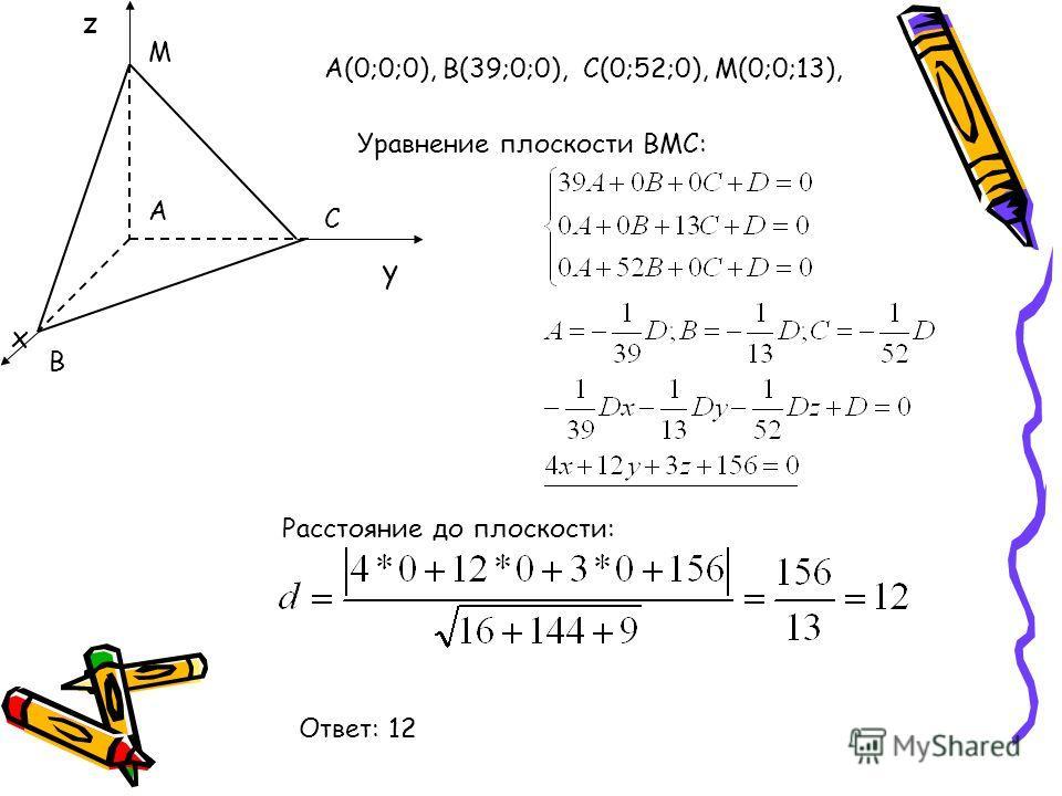 В С А М А(0;0;0), В(39;0;0), С(0;52;0), М(0;0;13), Уравнение плоскости ВМС: Расстояние до плоскости: Ответ: 12 у х z