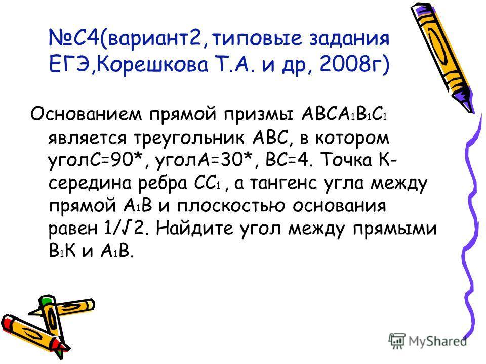 С4(вариант2, типовые задания ЕГЭ,Корешкова Т.А. и др, 2008г) Основанием прямой призмы АВСА 1 В 1 С 1 является треугольник АВС, в котором уголС=90*, уголА=30*, ВС=4. Точка К- середина ребра СС 1, а тангенс угла между прямой А 1 В и плоскостью основани