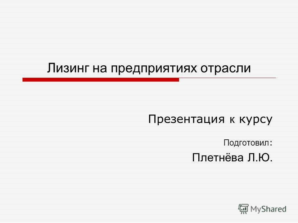Лизинг на предприятиях отрасли Презентация к курсу Подготовил : Плетнёва Л.Ю.