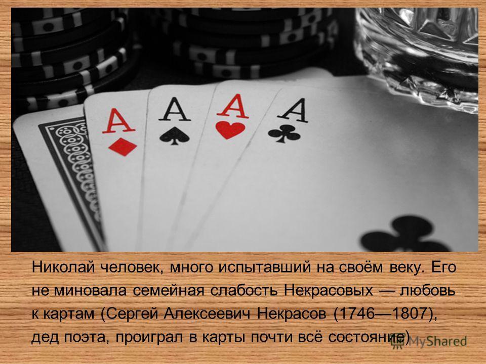Николай человек, много испытавший на своём веку. Его не миновала семейная слабость Некрасовых любовь к картам (Сергей Алексеевич Некрасов (17461807), дед поэта, проиграл в карты почти всё состояние)