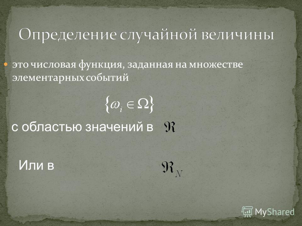 это числовая функция, заданная на множестве элементарных событий с областью значений в Или в