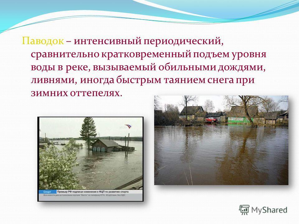 Паводок – интенсивный периодический, сравнительно кратковременный подъем уровня воды в реке, вызываемый обильными дождями, ливнями, иногда быстрым таянием снега при зимних оттепелях.