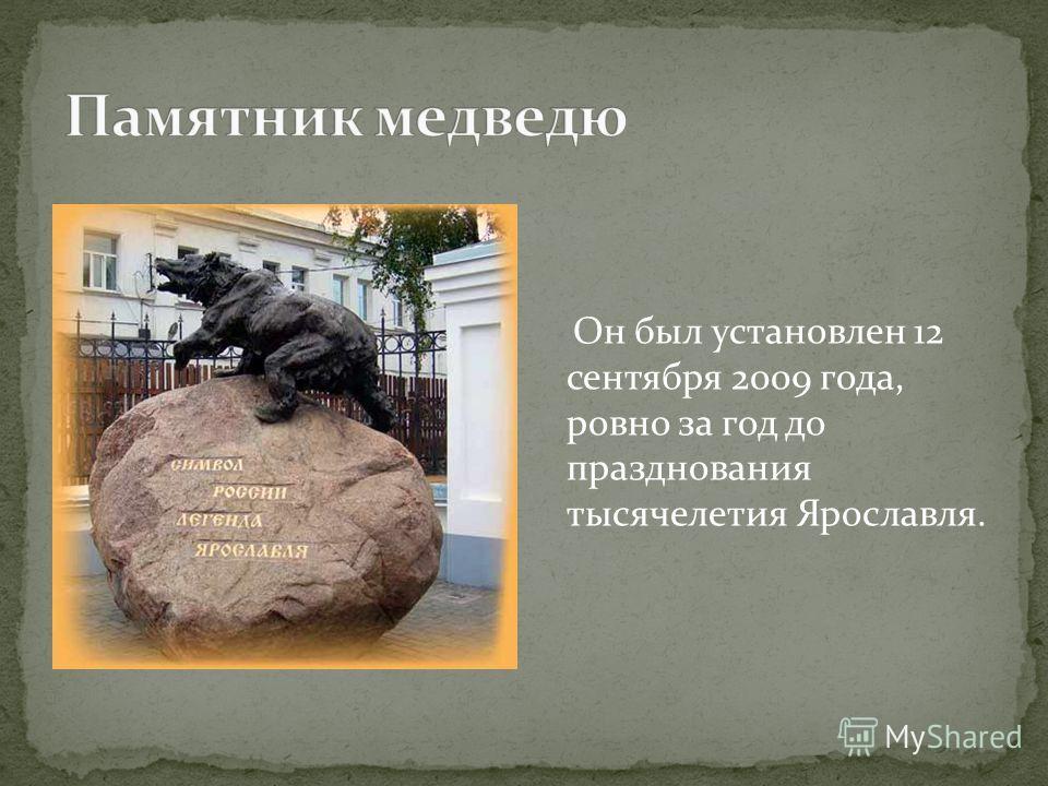 Он был установлен 12 сентября 2009 года, ровно за год до празднования тысячелетия Ярославля.