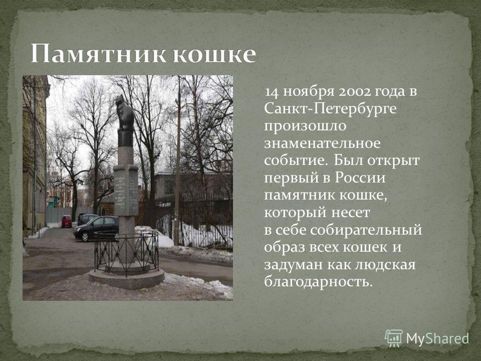 14 ноября 2002 года в Санкт-Петербурге произошло знаменательное событие. Был открыт первый в России памятник кошке, который несет в себе собирательный образ всех кошек и задуман как людская благодарность.