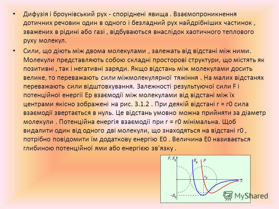 Дифузія і броунівський рух - споріднені явища. Взаємопроникнення дотичних речовин один в одного і безладний рух найдрібніших частинок, зважених в рідині або газі, відбуваються внаслідок хаотичного теплового руху молекул. Сили, що діють між двома моле