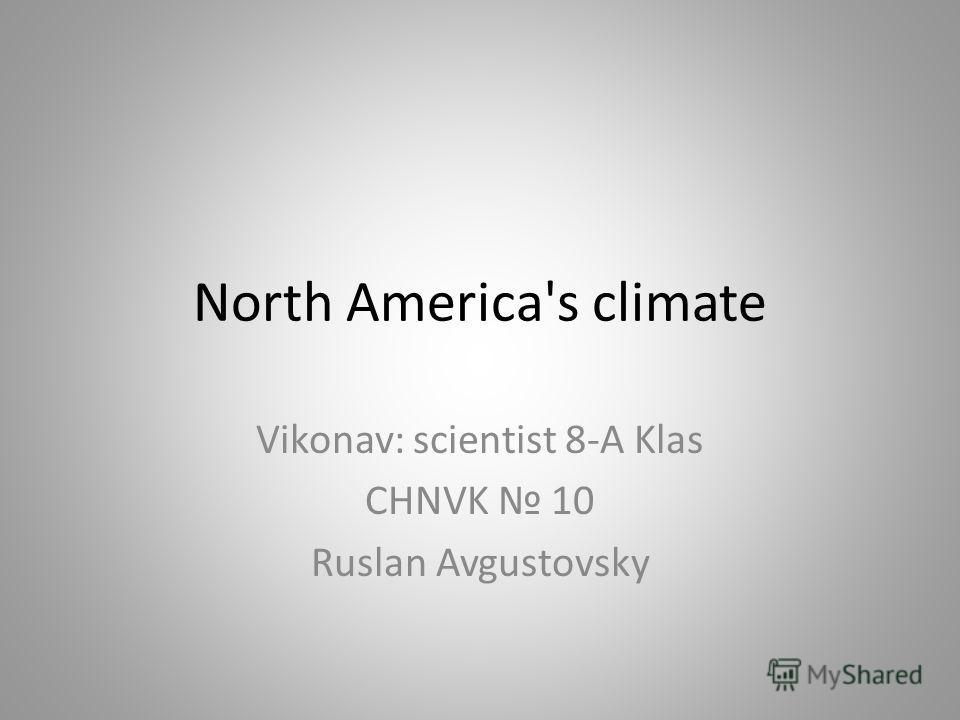 North America's climate Vikonav: scientist 8-A Klas CHNVK 10 Ruslan Avgustovsky