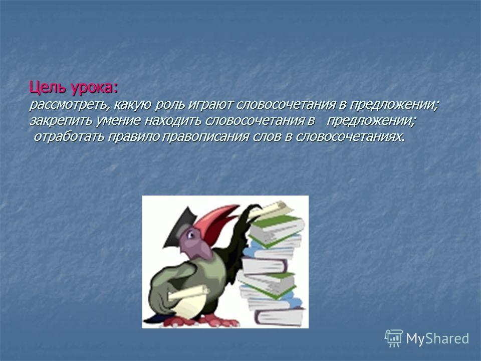 Цель урока: рассмотреть, какую роль играют словосочетания в предложении; закрепить умение находить словосочетания в предложении; отработать правило правописания слов в словосочетаниях.