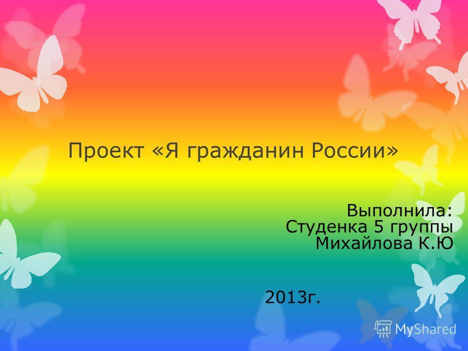 Проект «Я гражданин России» Выполнила: Студенка 5 группы Михайлова К.Ю 2013г.